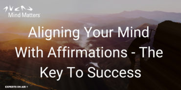 Aligning Your Mind With Affirmations – The Key To Success