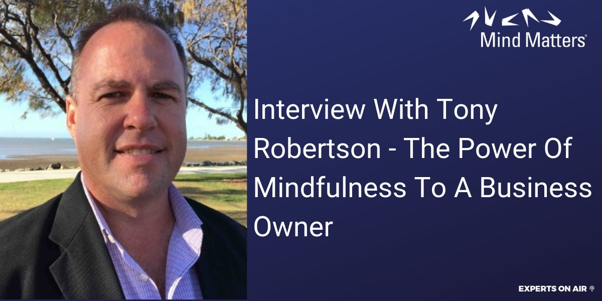 Interview With Tony Robertson - The Power Of Mindfulness To A Business Owner