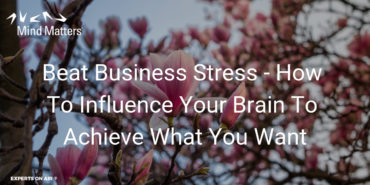 Beat Business Stress – How To Influence Your Brain To Achieve What You Want