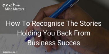 How To Recognise The Stories Holding You Back From Business Success