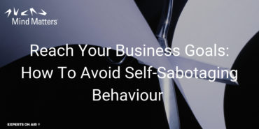 Reach Your Business Goals: How To Avoid Self-Sabotaging Behaviour