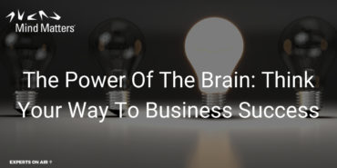 The Power Of The Brain: Think Your Way To Business Success