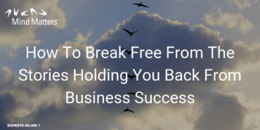 How To Break Free From The Stories Holding You Back From Business Success