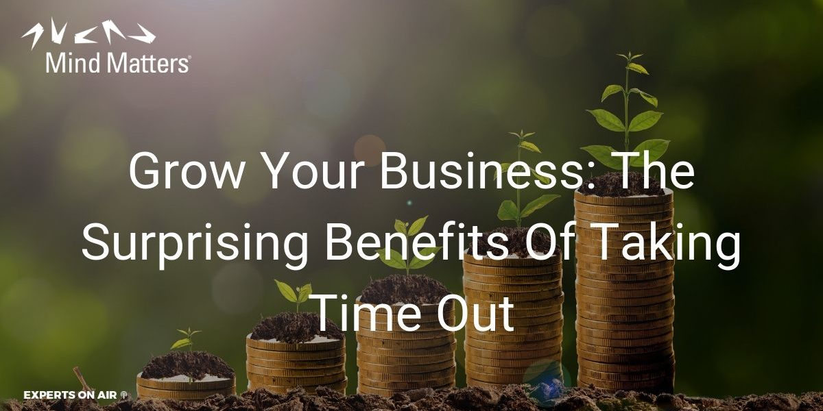 Grow Your Business The Surprising Benefits Of Taking Time Out