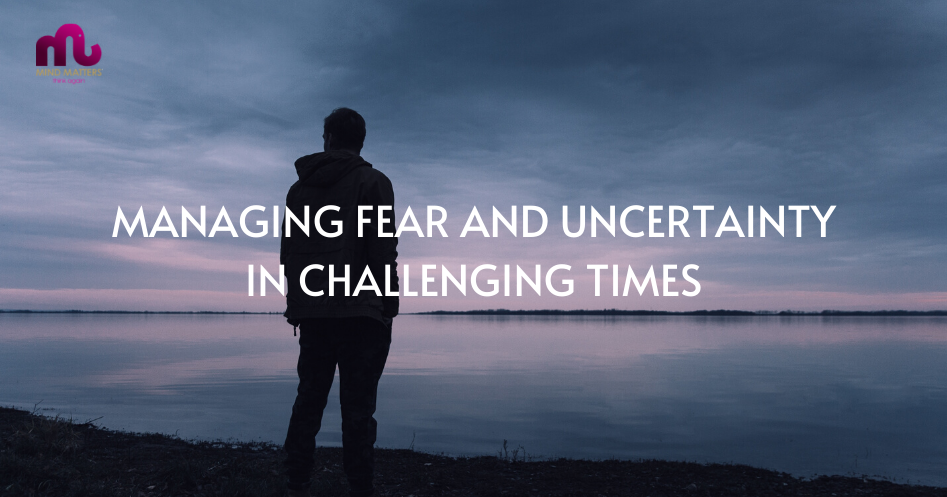 Mind Matters - Managing Fear And Uncertainty In Challenging Times